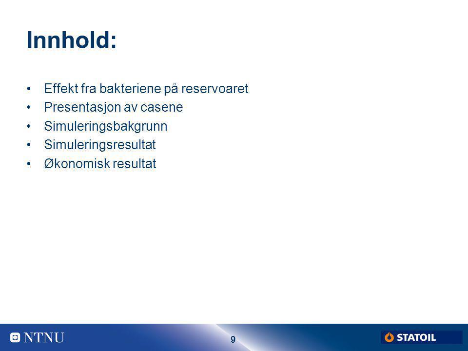 9 Innhold: Effekt fra bakteriene på reservoaret Presentasjon av casene Simuleringsbakgrunn Simuleringsresultat Økonomisk resultat