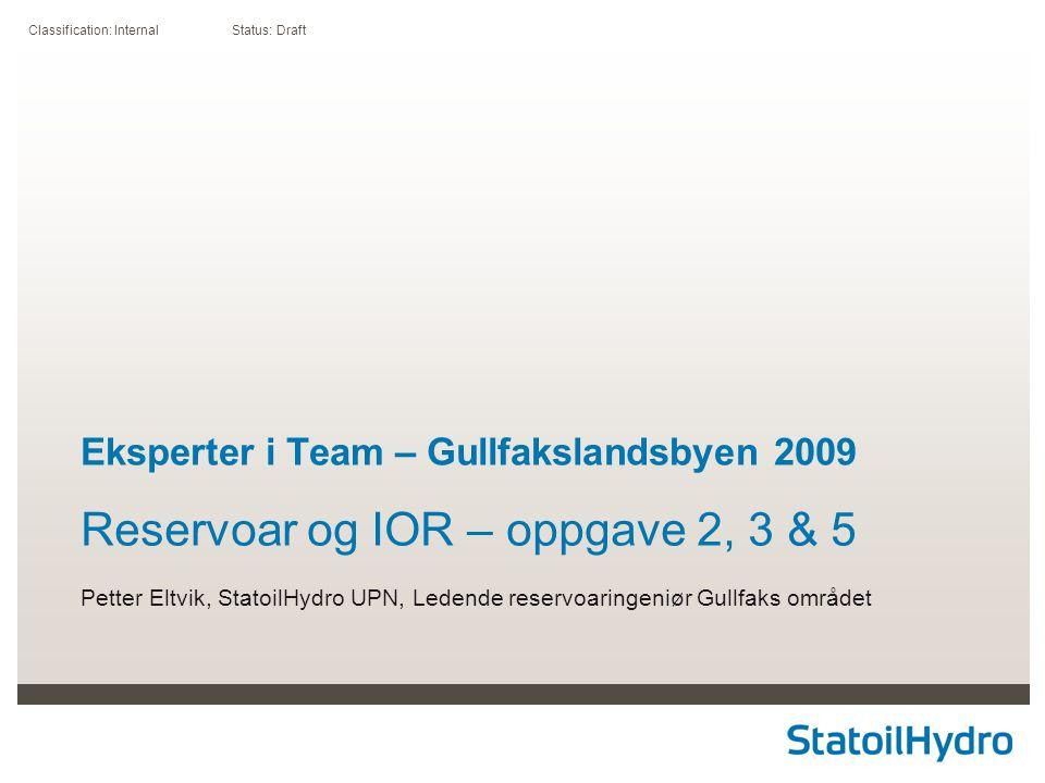 Classification: Internal Status: Draft Eksperter i Team – Gullfakslandsbyen 2009 Reservoar og IOR – oppgave 2, 3 & 5 Petter Eltvik, StatoilHydro UPN, Ledende reservoaringeniør Gullfaks området