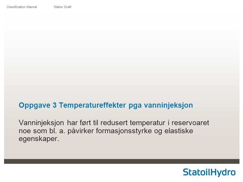 Classification: Internal Status: Draft Oppgave 3 Temperatureffekter pga vanninjeksjon Vanninjeksjon har ført til redusert temperatur i reservoaret noe som bl.