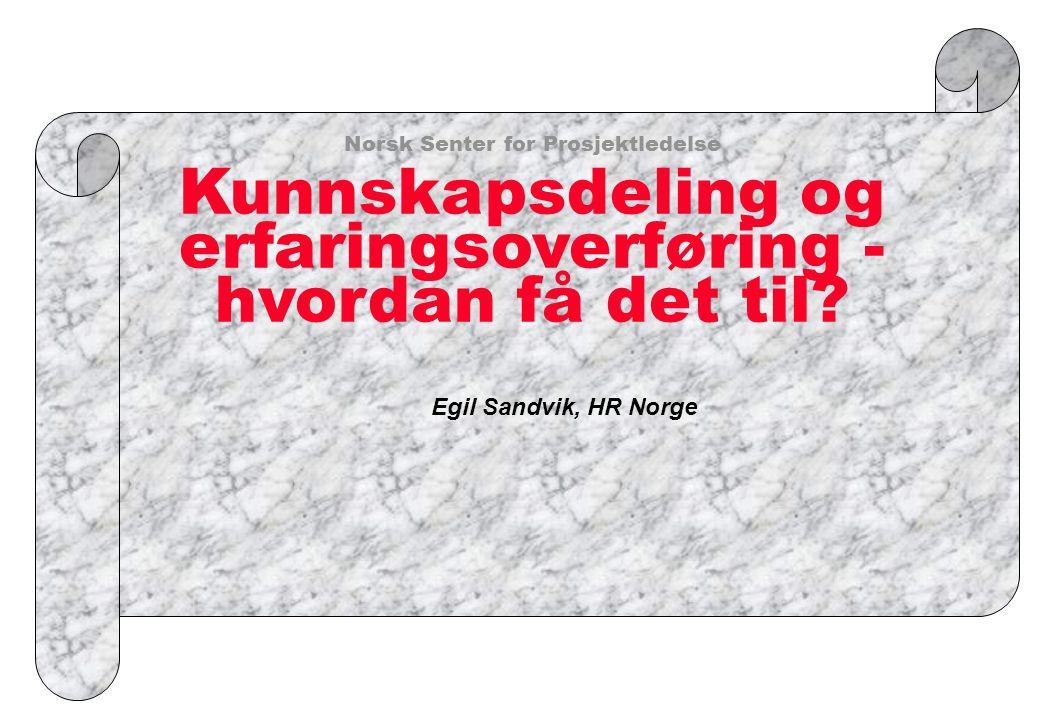 Norsk Senter for Prosjektledelse Kunnskapsdeling og erfaringsoverføring - hvordan få det til? Egil Sandvik, HR Norge
