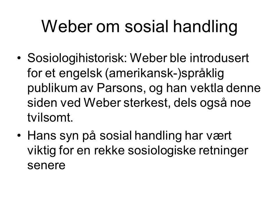 Weber om sosial handling Sosiologihistorisk: Weber ble introdusert for et engelsk (amerikansk-)språklig publikum av Parsons, og han vektla denne siden ved Weber sterkest, dels også noe tvilsomt.