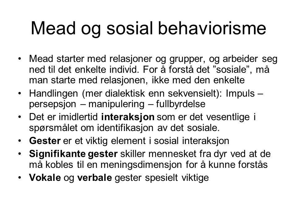 """Mead og sosial behaviorisme Mead starter med relasjoner og grupper, og arbeider seg ned til det enkelte individ. For å forstå det """"sosiale"""", må man st"""