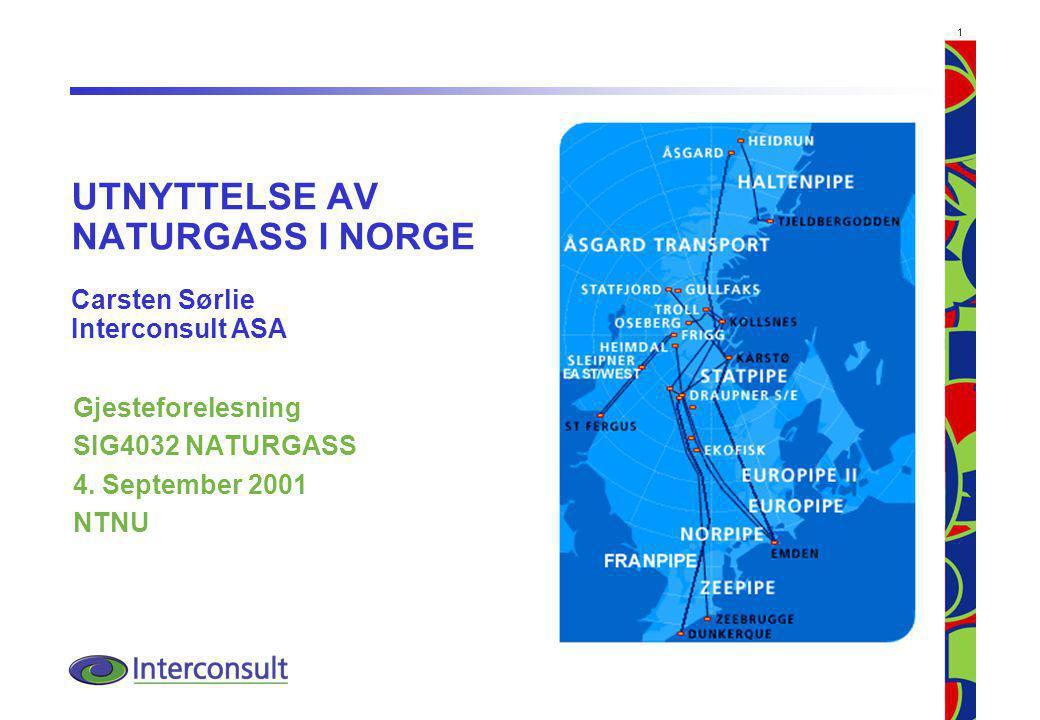 1 UTNYTTELSE AV NATURGASS I NORGE Carsten Sørlie Interconsult ASA Gjesteforelesning SIG4032 NATURGASS 4. September 2001 NTNU