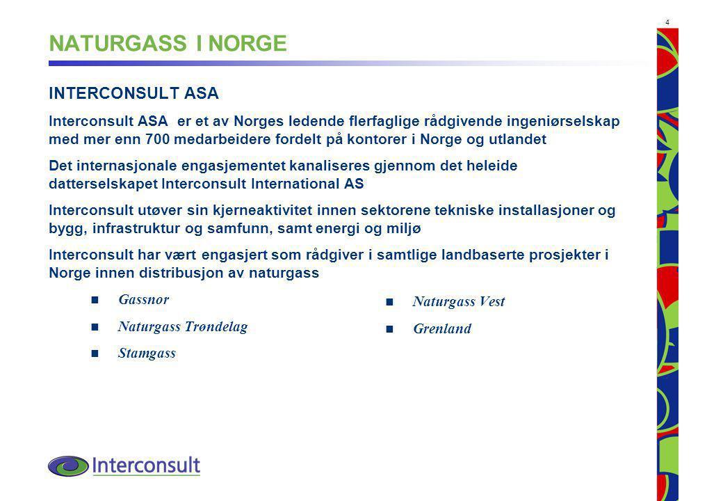 4 NATURGASS I NORGE INTERCONSULT ASA Interconsult ASA er et av Norges ledende flerfaglige rådgivende ingeniørselskap med mer enn 700 medarbeidere fordelt på kontorer i Norge og utlandet Det internasjonale engasjementet kanaliseres gjennom det heleide datterselskapet Interconsult International AS Interconsult utøver sin kjerneaktivitet innen sektorene tekniske installasjoner og bygg, infrastruktur og samfunn, samt energi og miljø Interconsult har vært engasjert som rådgiver i samtlige landbaserte prosjekter i Norge innen distribusjon av naturgass Gassnor Naturgass Trøndelag Stamgass Naturgass Vest Grenland