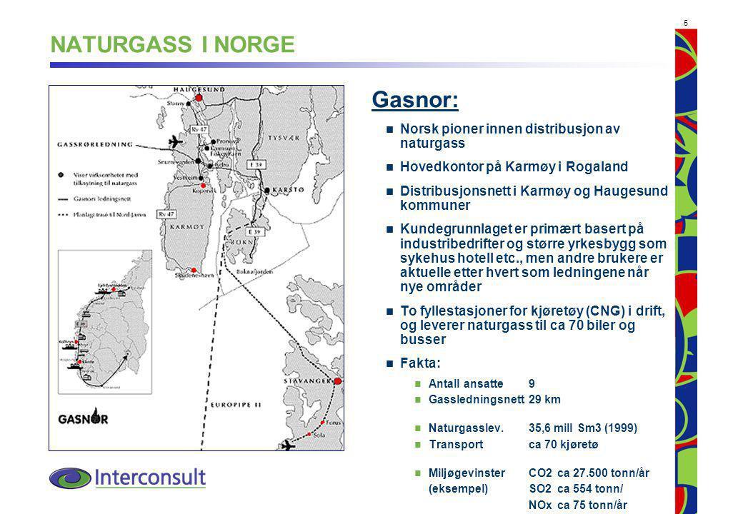 5 NATURGASS I NORGE Gasnor: Norsk pioner innen distribusjon av naturgass Hovedkontor på Karmøy i Rogaland Distribusjonsnett i Karmøy og Haugesund kommuner Kundegrunnlaget er primært basert på industribedrifter og større yrkesbygg som sykehus hotell etc., men andre brukere er aktuelle etter hvert som ledningene når nye områder To fyllestasjoner for kjøretøy (CNG) i drift, og leverer naturgass til ca 70 biler og busser Fakta: Antall ansatte9 Gassledningsnett29 km Naturgasslev.35,6 mill Sm3 (1999) Transportca 70 kjøretø MiljøgevinsterCO2 ca 27.500 tonn/år (eksempel)SO2 ca 554 tonn/ NOx ca 75 tonn/år
