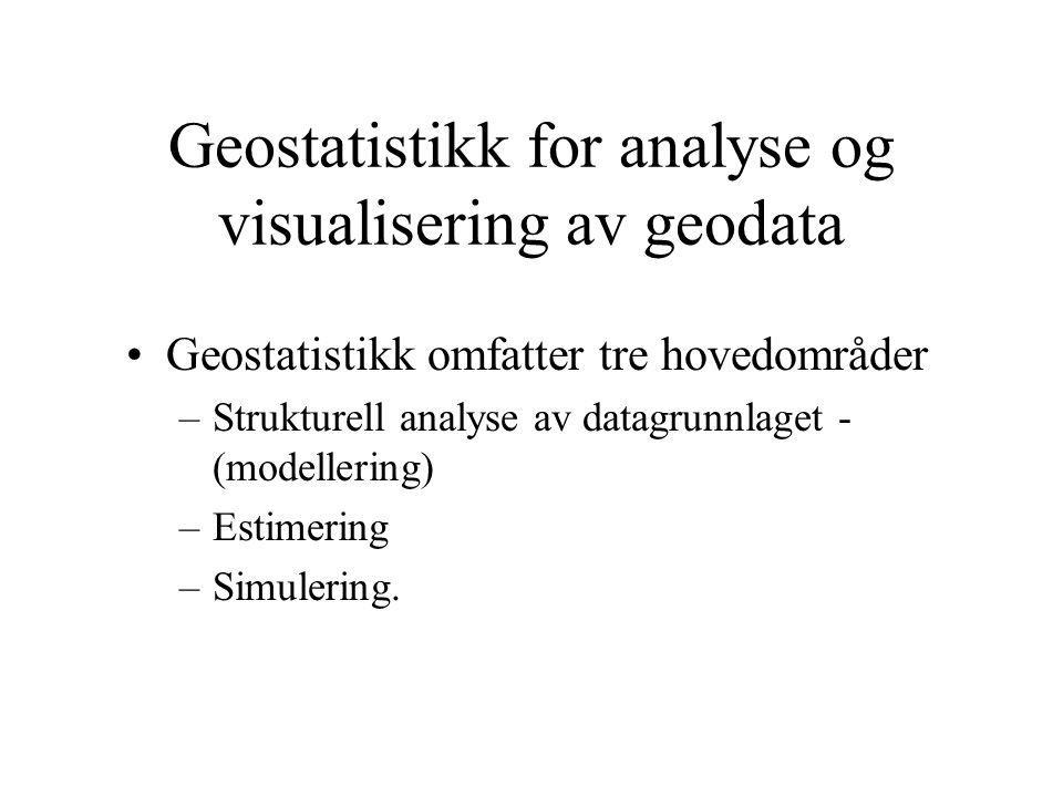 Geostatistikk for analyse og visualisering av geodata Geostatistikk omfatter tre hovedområder –Strukturell analyse av datagrunnlaget - (modellering) –