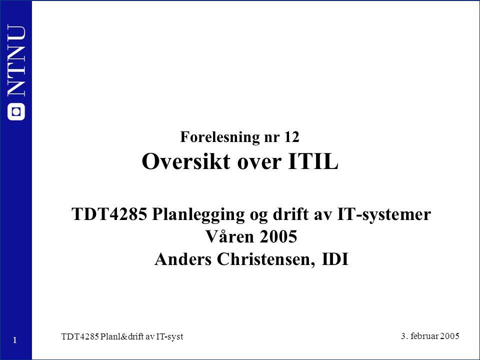 1 3. februar 2005 TDT4285 Planl&drift av IT-syst Forelesning nr 12 Oversikt over ITIL TDT4285 Planlegging og drift av IT-systemer Våren 2005 Anders Ch