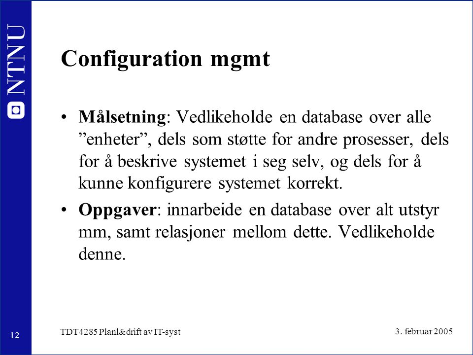 """12 3. februar 2005 TDT4285 Planl&drift av IT-syst Configuration mgmt Målsetning: Vedlikeholde en database over alle """"enheter"""", dels som støtte for and"""