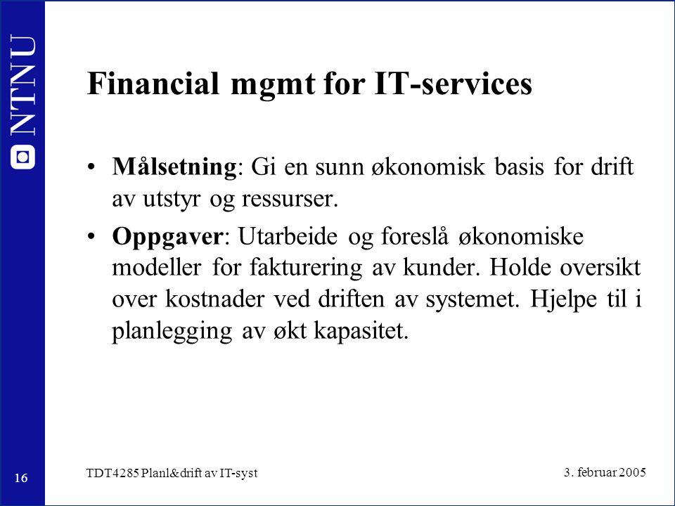 16 3. februar 2005 TDT4285 Planl&drift av IT-syst Financial mgmt for IT-services Målsetning: Gi en sunn økonomisk basis for drift av utstyr og ressurs