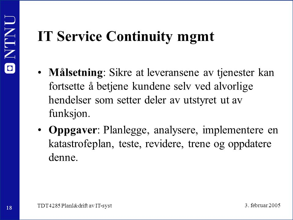 18 3. februar 2005 TDT4285 Planl&drift av IT-syst IT Service Continuity mgmt Målsetning: Sikre at leveransene av tjenester kan fortsette å betjene kun
