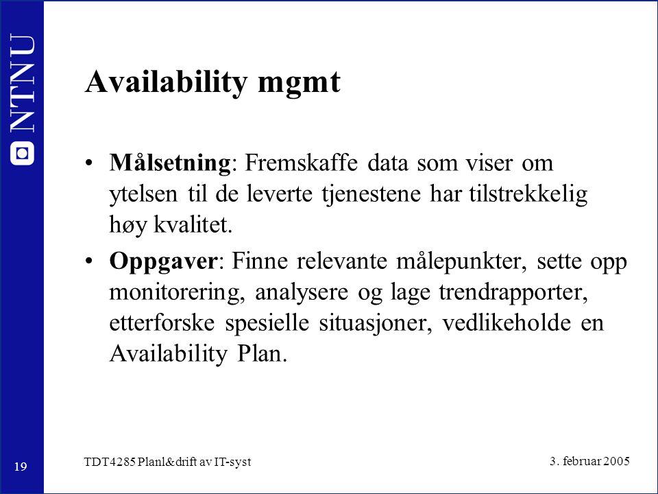19 3. februar 2005 TDT4285 Planl&drift av IT-syst Availability mgmt Målsetning: Fremskaffe data som viser om ytelsen til de leverte tjenestene har til