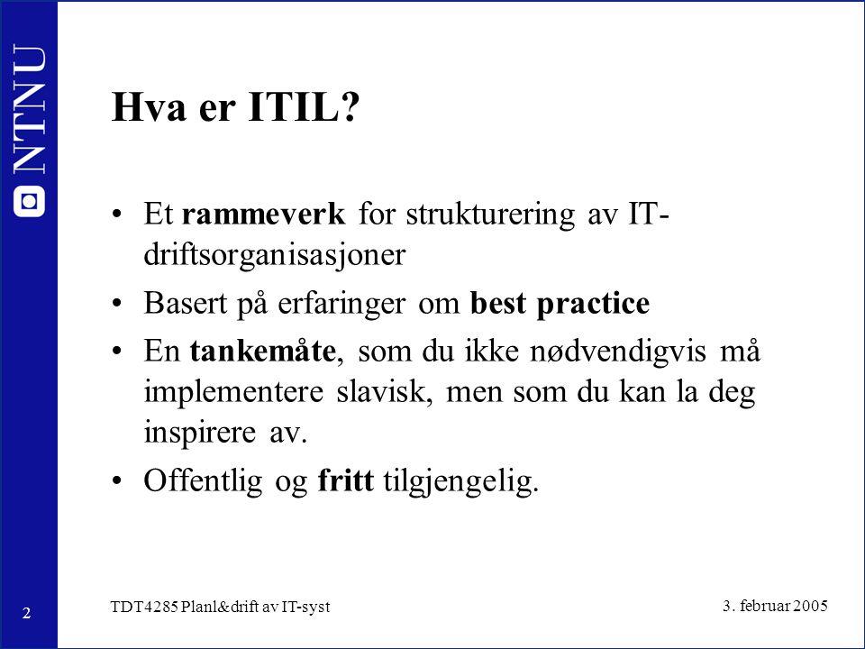 2 3. februar 2005 TDT4285 Planl&drift av IT-syst Hva er ITIL? Et rammeverk for strukturering av IT- driftsorganisasjoner Basert på erfaringer om best