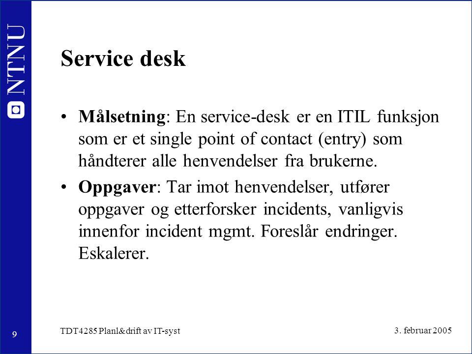 9 3. februar 2005 TDT4285 Planl&drift av IT-syst Service desk Målsetning: En service-desk er en ITIL funksjon som er et single point of contact (entry