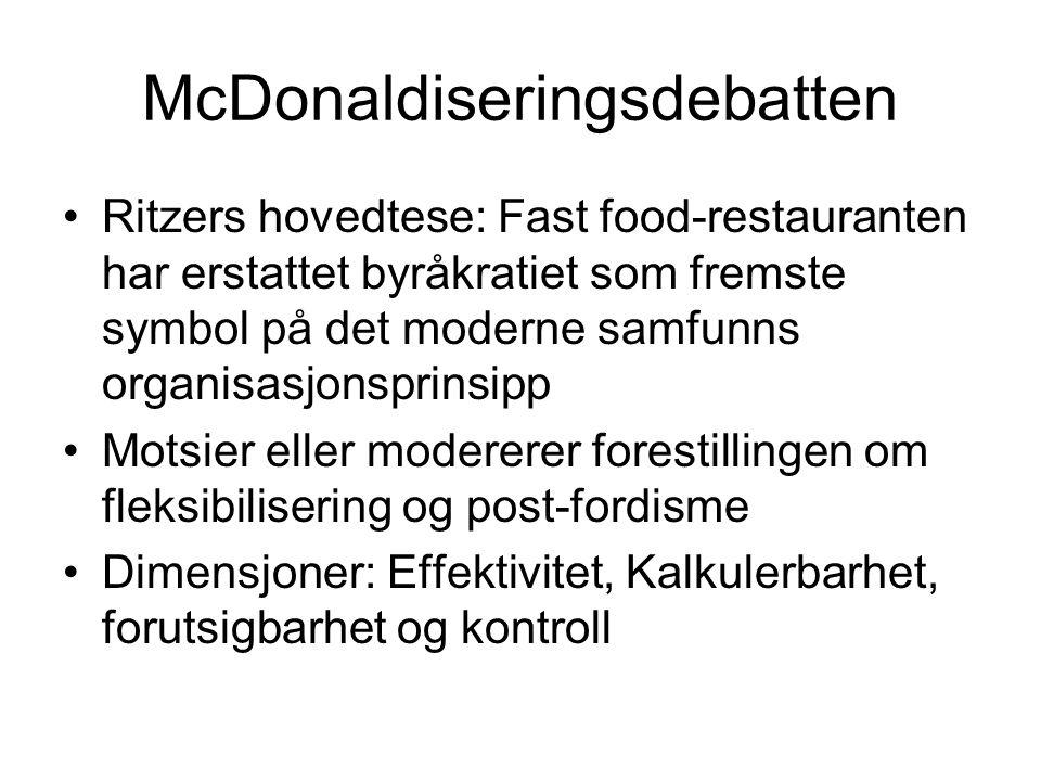 McDonaldiseringsdebatten Ritzers hovedtese: Fast food-restauranten har erstattet byråkratiet som fremste symbol på det moderne samfunns organisasjonsprinsipp Motsier eller modererer forestillingen om fleksibilisering og post-fordisme Dimensjoner: Effektivitet, Kalkulerbarhet, forutsigbarhet og kontroll