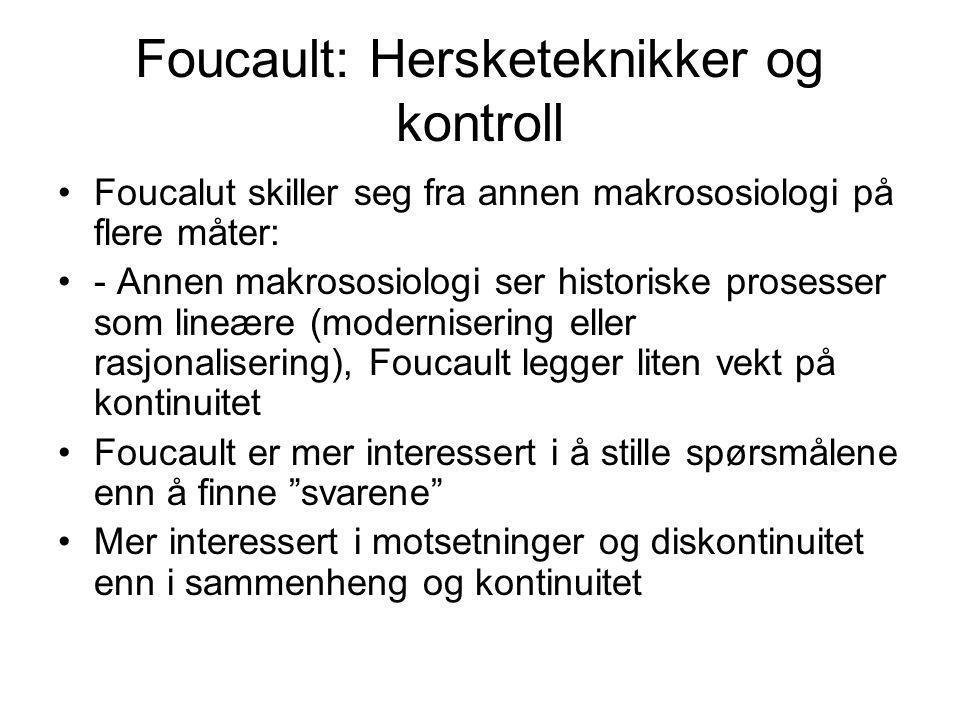 Foucault: Hersketeknikker og kontroll Foucalut skiller seg fra annen makrososiologi på flere måter: - Annen makrososiologi ser historiske prosesser som lineære (modernisering eller rasjonalisering), Foucault legger liten vekt på kontinuitet Foucault er mer interessert i å stille spørsmålene enn å finne svarene Mer interessert i motsetninger og diskontinuitet enn i sammenheng og kontinuitet