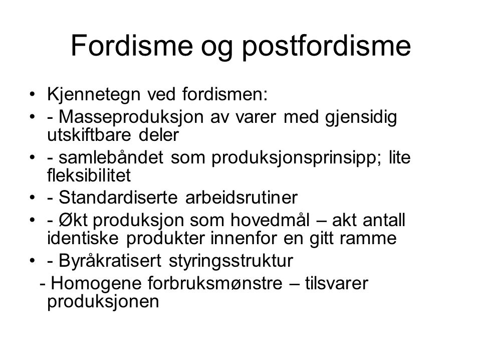 Fordisme og postfordisme Kjennetegn ved fordismen: - Masseproduksjon av varer med gjensidig utskiftbare deler - samlebåndet som produksjonsprinsipp; lite fleksibilitet - Standardiserte arbeidsrutiner - Økt produksjon som hovedmål – akt antall identiske produkter innenfor en gitt ramme - Byråkratisert styringsstruktur - Homogene forbruksmønstre – tilsvarer produksjonen