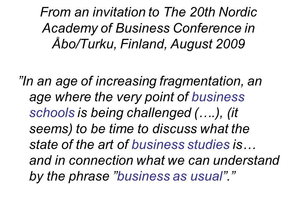 From an invitation to The 20th Nordic Academy of Business Conference in Åbo/Turku, Finland, August 2009 In an age of increasing fragmentation, an age where the very point of business schools is being challenged (….), (it seems) to be time to discuss what the state of the art of business studies is… and in connection what we can understand by the phrase business as usual .