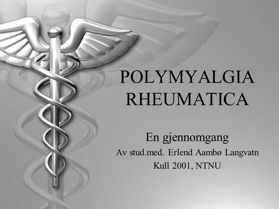 POLYMYALGIA RHEUMATICA En gjennomgang Av stud.med. Erlend Aambø Langvatn Kull 2001, NTNU