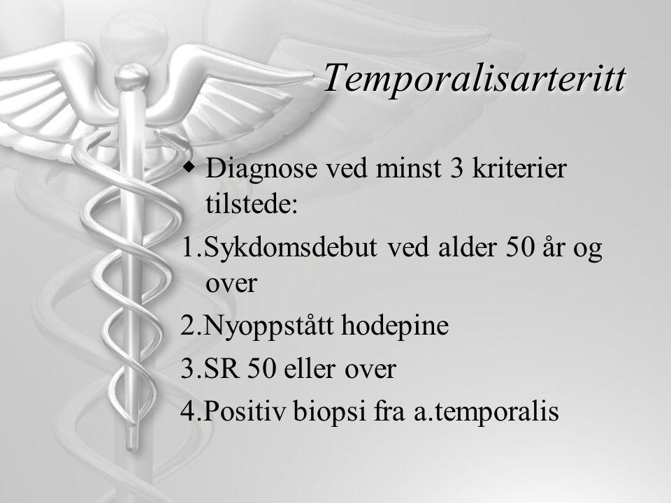Temporalisarteritt  Diagnose ved minst 3 kriterier tilstede: 1.Sykdomsdebut ved alder 50 år og over 2.Nyoppstått hodepine 3.SR 50 eller over 4.Positi