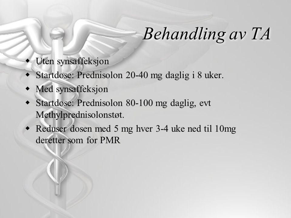 Behandling av TA  Uten synsaffeksjon  Startdose: Prednisolon 20-40 mg daglig i 8 uker.  Med synsaffeksjon  Startdose: Prednisolon 80-100 mg daglig