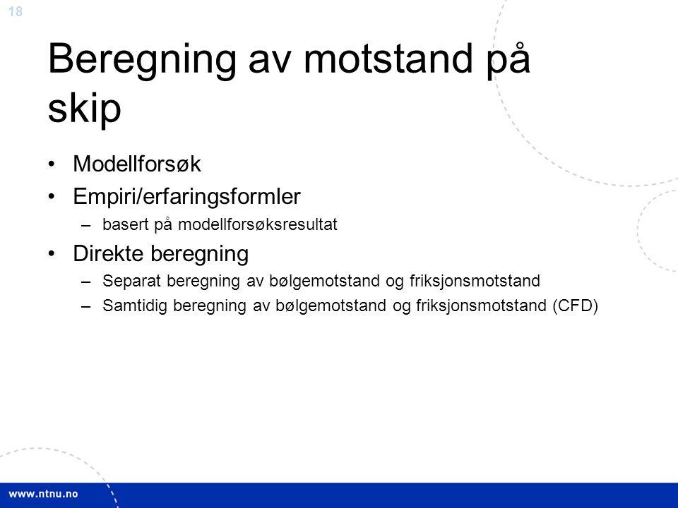 18 Beregning av motstand på skip Modellforsøk Empiri/erfaringsformler –basert på modellforsøksresultat Direkte beregning –Separat beregning av bølgemo