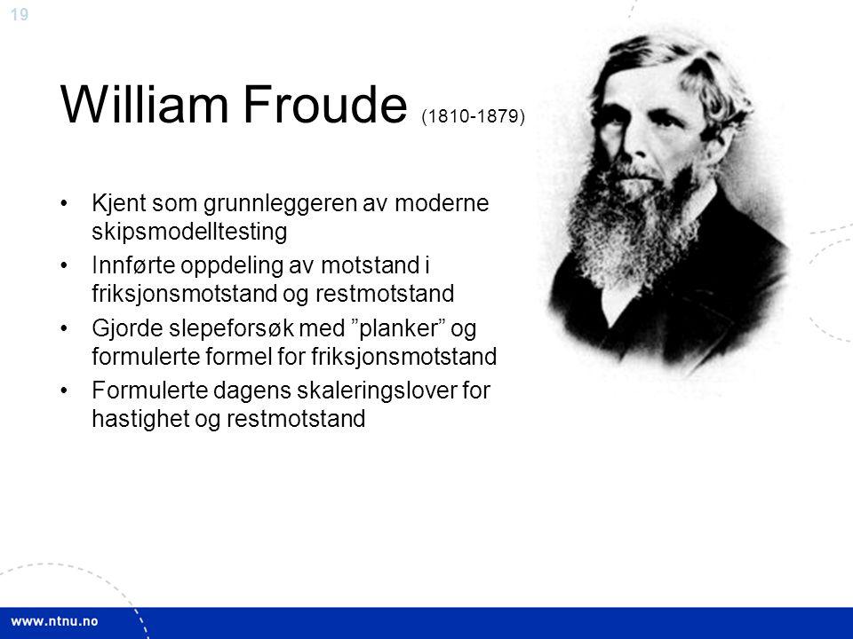 19 William Froude (1810-1879) Kjent som grunnleggeren av moderne skipsmodelltesting Innførte oppdeling av motstand i friksjonsmotstand og restmotstand