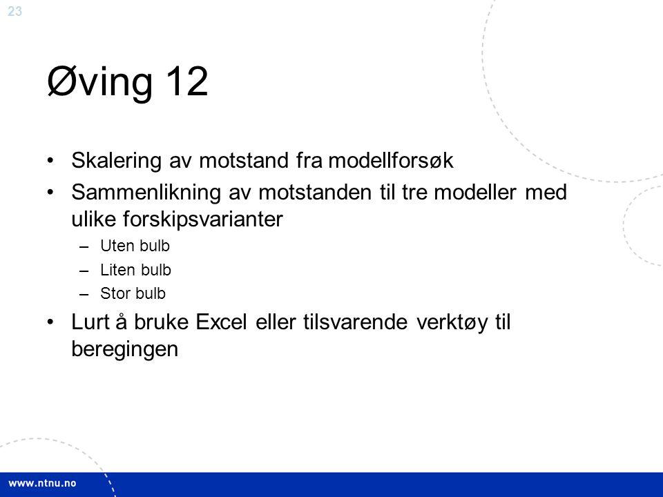 23 Øving 12 Skalering av motstand fra modellforsøk Sammenlikning av motstanden til tre modeller med ulike forskipsvarianter –Uten bulb –Liten bulb –St