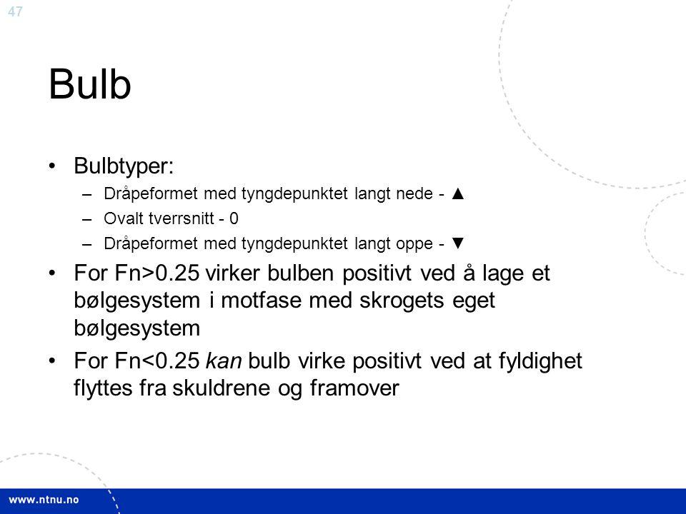 47 Bulb Bulbtyper: –Dråpeformet med tyngdepunktet langt nede - ▲ –Ovalt tverrsnitt - 0 –Dråpeformet med tyngdepunktet langt oppe - ▼ For Fn>0.25 virke