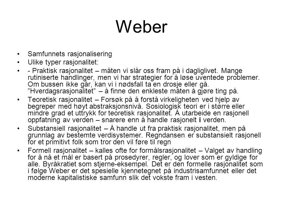 Weber Samfunnets rasjonalisering Ulike typer rasjonalitet: - Praktisk rasjonalitet – måten vi slår oss fram på i dagliglivet. Mange rutiniserte handli