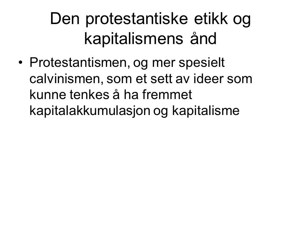 Den protestantiske etikk og kapitalismens ånd Protestantismen, og mer spesielt calvinismen, som et sett av ideer som kunne tenkes å ha fremmet kapital
