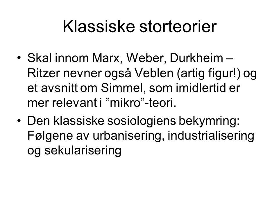 Klassiske storteorier Skal innom Marx, Weber, Durkheim – Ritzer nevner også Veblen (artig figur!) og et avsnitt om Simmel, som imidlertid er mer relev