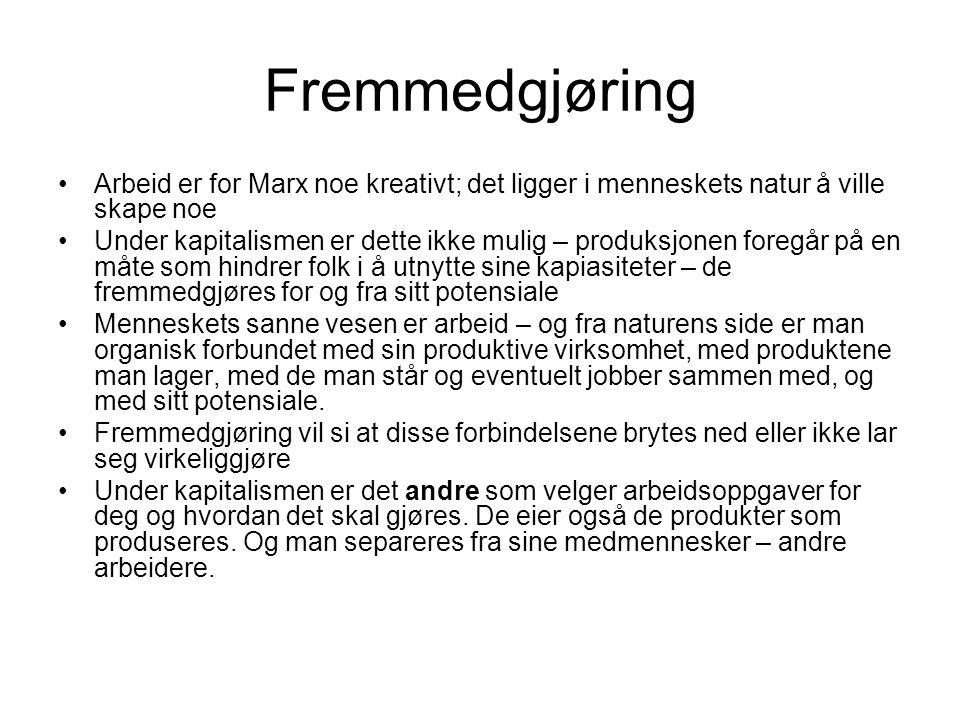 Fremmedgjøring Arbeid er for Marx noe kreativt; det ligger i menneskets natur å ville skape noe Under kapitalismen er dette ikke mulig – produksjonen