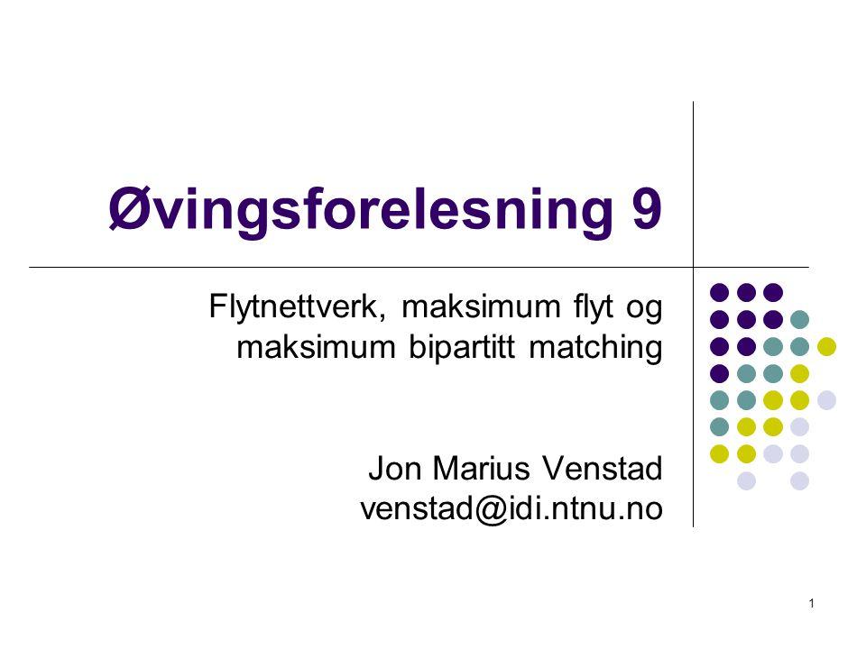 Øvingsforelesning 9 Flytnettverk, maksimum flyt og maksimum bipartitt matching Jon Marius Venstad venstad@idi.ntnu.no 1