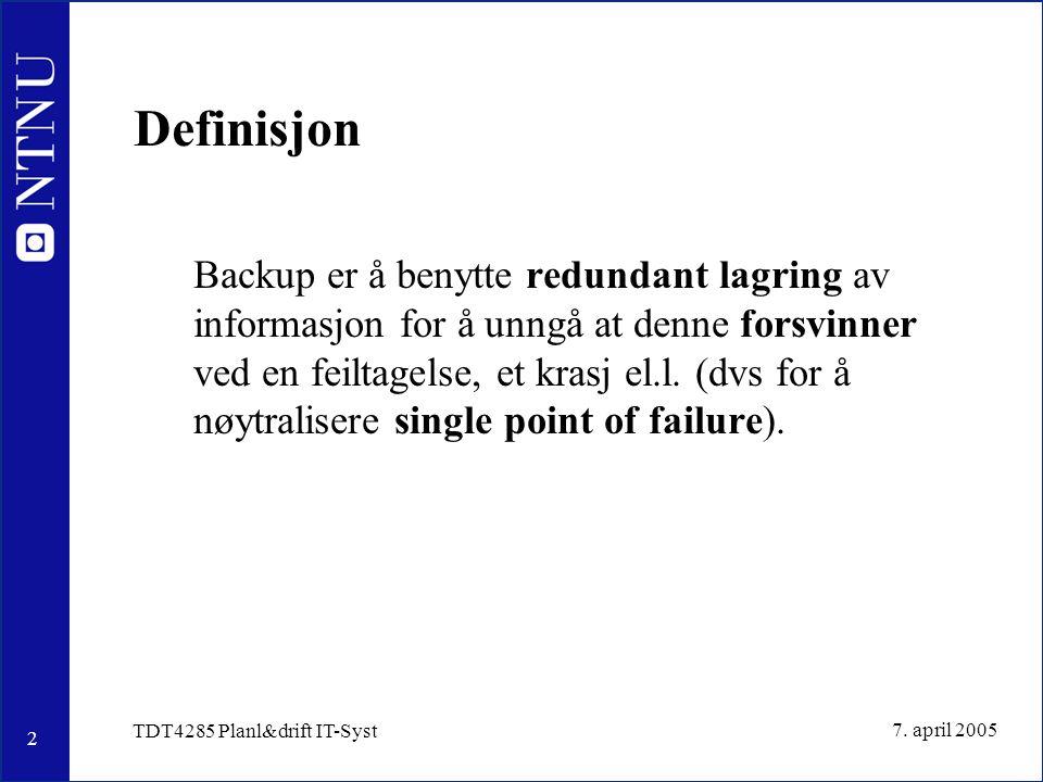 2 7. april 2005 TDT4285 Planl&drift IT-Syst Definisjon Backup er å benytte redundant lagring av informasjon for å unngå at denne forsvinner ved en fei