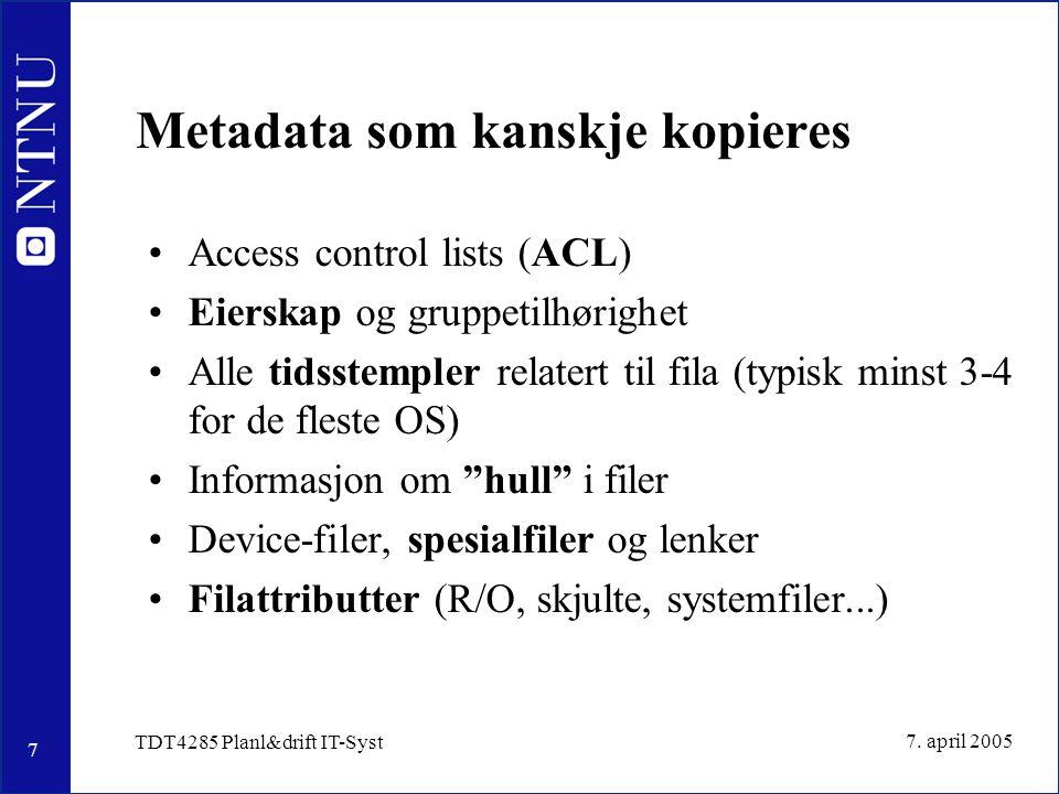 7 7. april 2005 TDT4285 Planl&drift IT-Syst Metadata som kanskje kopieres Access control lists (ACL) Eierskap og gruppetilhørighet Alle tidsstempler r