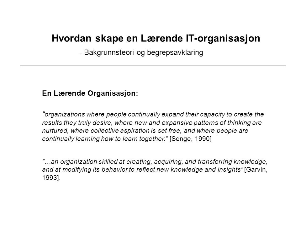 Hvordan skape en Lærende IT-organisasjon - Bakgrunnsteori og begrepsavklaring …an organization skilled at creating, acquiring, and transferring knowledge, and at modifying its behavior to reflect new knowledge and insights [Garvin, 1993].