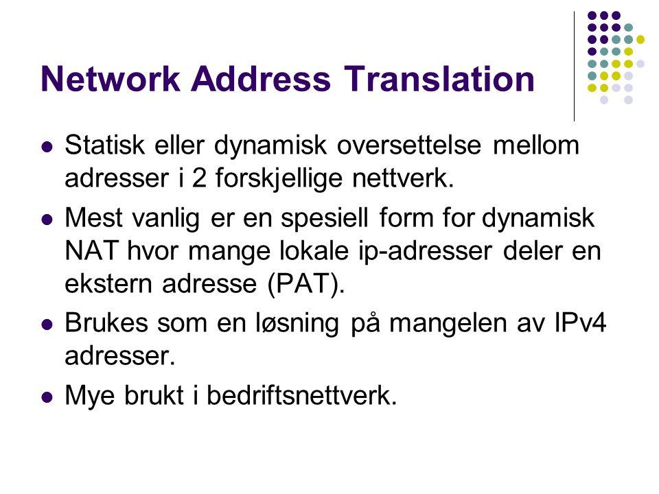 Network Address Translation Statisk eller dynamisk oversettelse mellom adresser i 2 forskjellige nettverk. Mest vanlig er en spesiell form for dynamis