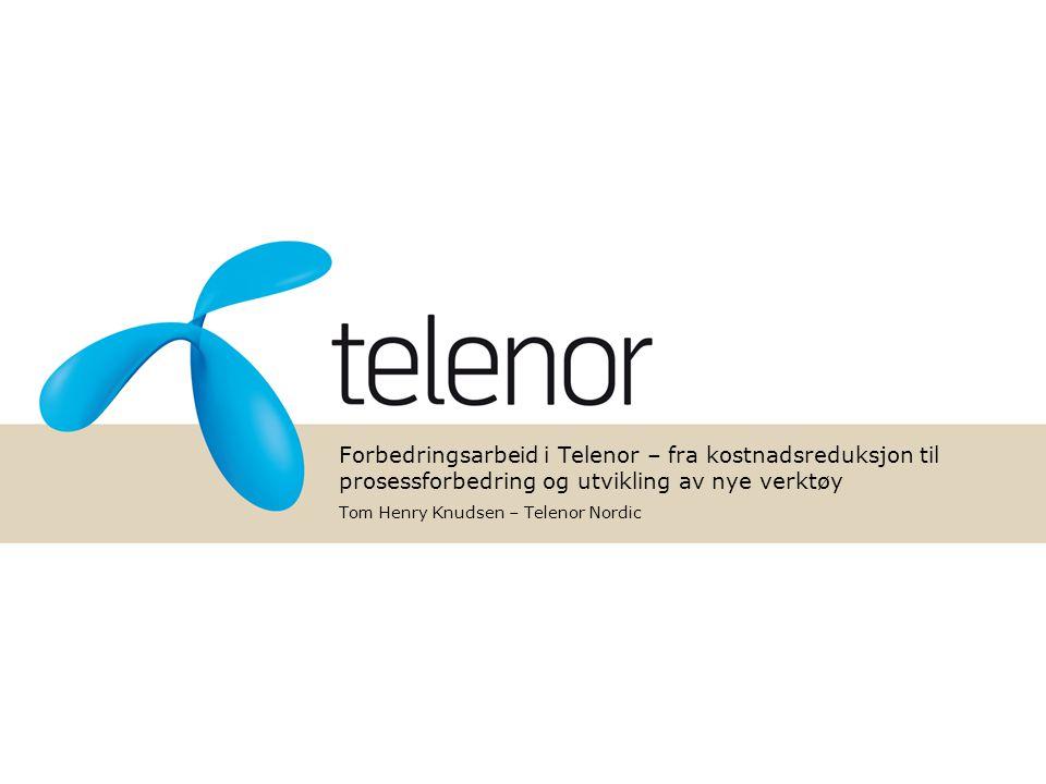 Forbedringsarbeid i Telenor – fra kostnadsreduksjon til prosessforbedring og utvikling av nye verktøy Tom Henry Knudsen – Telenor Nordic