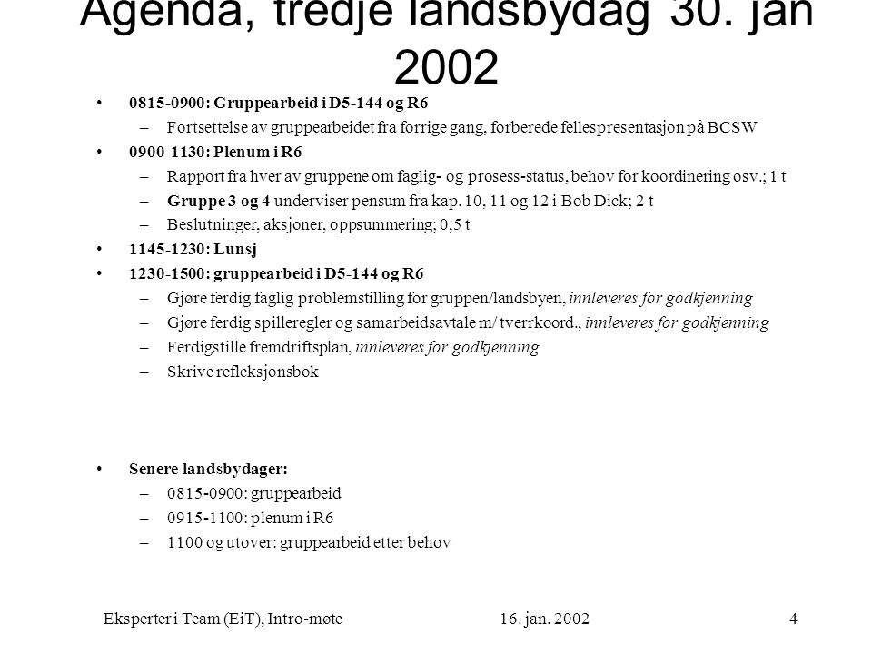 Eksperter i Team (EiT), Intro-møte16. jan. 20024 Agenda, tredje landsbydag 30. jan 2002 0815-0900: Gruppearbeid i D5-144 og R6 –Fortsettelse av gruppe