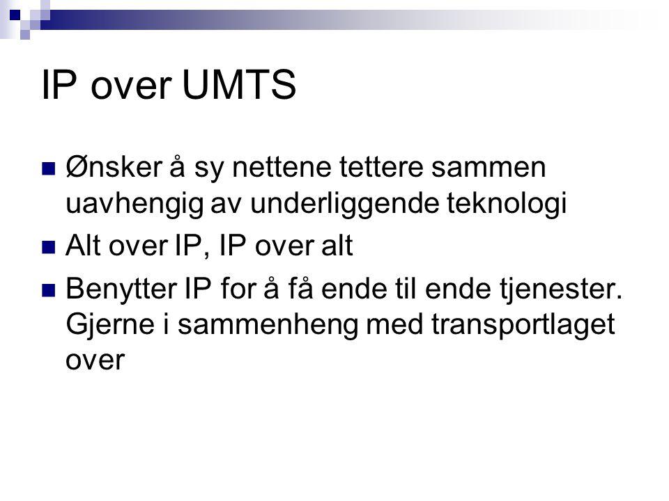 IP over UMTS Ønsker å sy nettene tettere sammen uavhengig av underliggende teknologi Alt over IP, IP over alt Benytter IP for å få ende til ende tjene