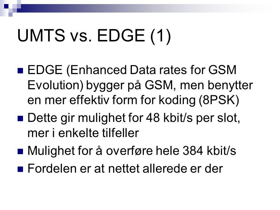 UMTS vs. EDGE (1) EDGE (Enhanced Data rates for GSM Evolution) bygger på GSM, men benytter en mer effektiv form for koding (8PSK) Dette gir mulighet f