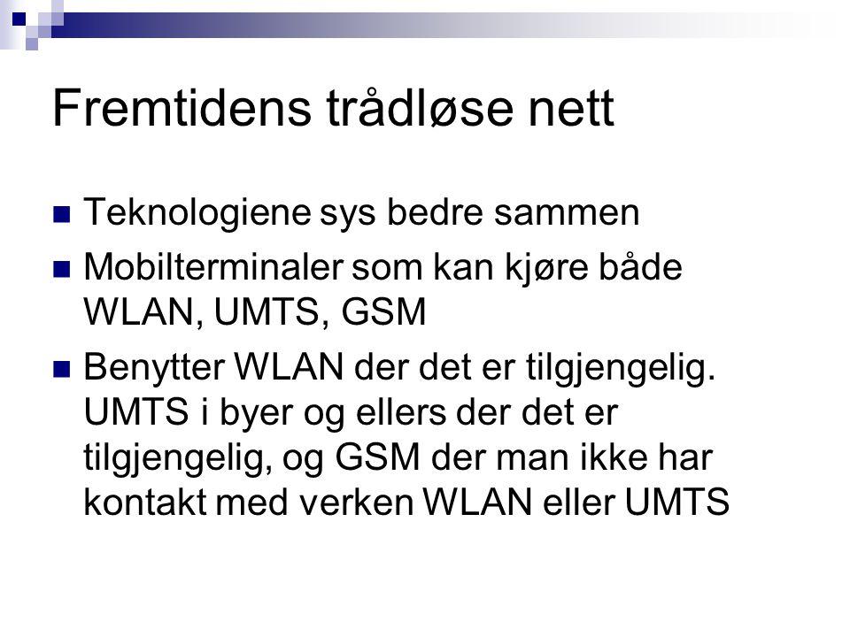 Fremtidens trådløse nett Teknologiene sys bedre sammen Mobilterminaler som kan kjøre både WLAN, UMTS, GSM Benytter WLAN der det er tilgjengelig. UMTS