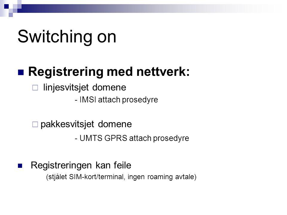 Switching on Registrering med nettverk:  linjesvitsjet domene - IMSI attach prosedyre  pakkesvitsjet domene - UMTS GPRS attach prosedyre Registrerin