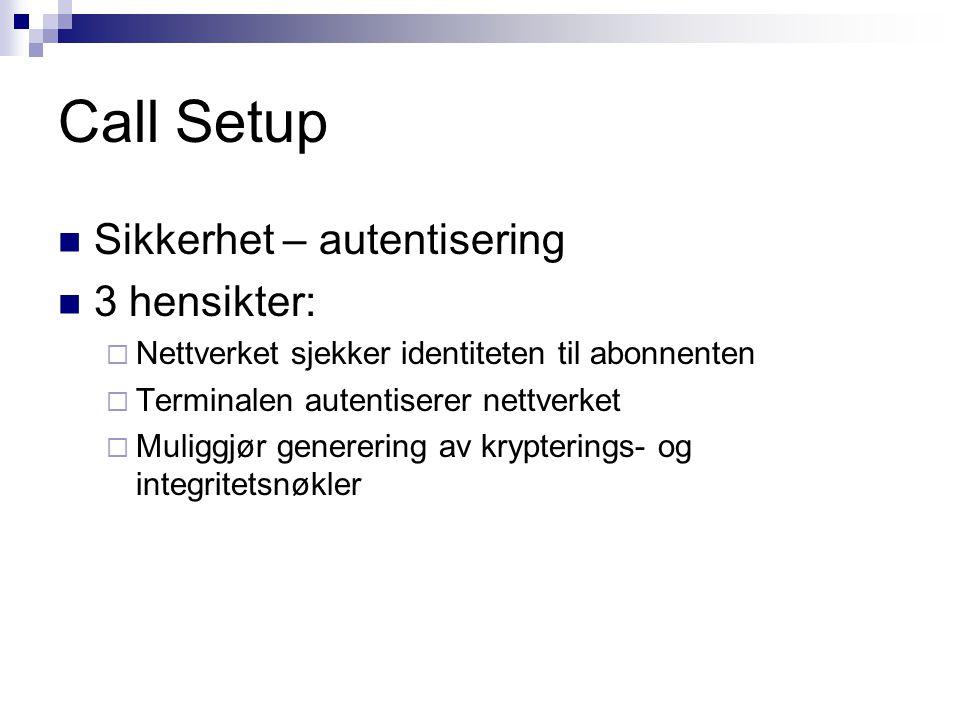 Call Setup Sikkerhet – autentisering 3 hensikter:  Nettverket sjekker identiteten til abonnenten  Terminalen autentiserer nettverket  Muliggjør gen