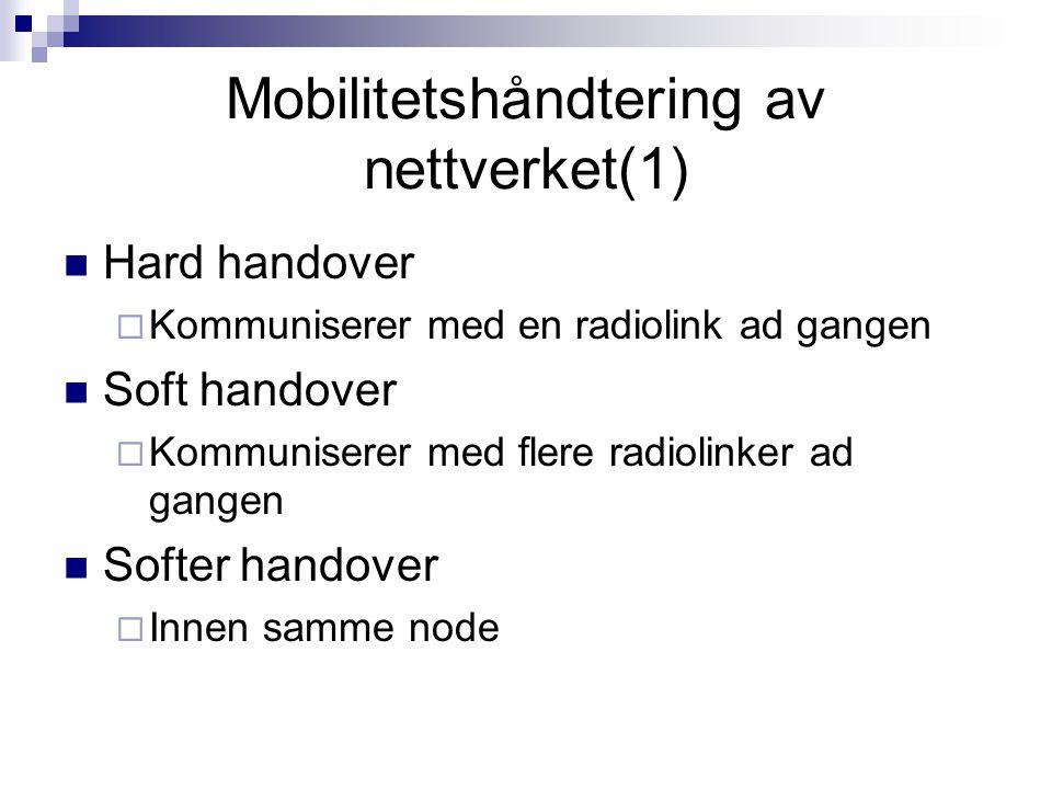 Mobilitetshåndtering av nettverket(1) Hard handover  Kommuniserer med en radiolink ad gangen Soft handover  Kommuniserer med flere radiolinker ad ga
