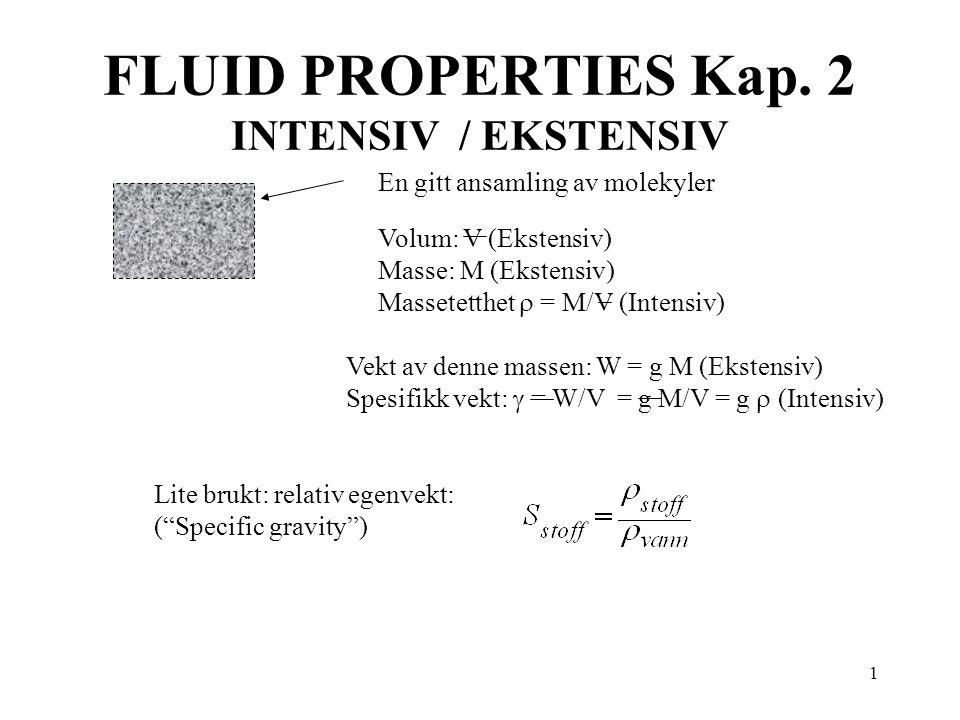 1 FLUID PROPERTIES Kap. 2 INTENSIV / EKSTENSIV Volum: V (Ekstensiv) Masse: M (Ekstensiv) Massetetthet  = M/V (Intensiv) En gitt ansamling av molekyle