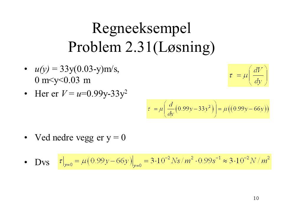 10 Regneeksempel Problem 2.31(Løsning) u(y) = 33y(0.03-y)m/s, 0 m<y<0.03 m Her er V = u=0.99y-33y 2 Ved nedre vegg er y = 0 Dvs