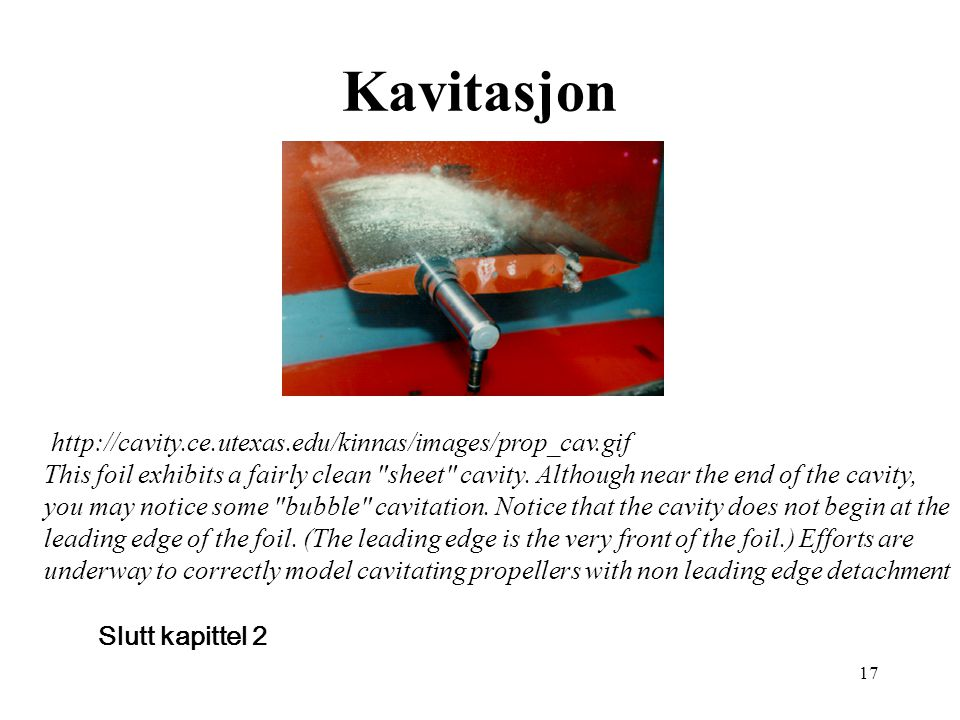 17 Kavitasjon Slutt kapittel 2 http://cavity.ce.utexas.edu/kinnas/images/prop_cav.gif This foil exhibits a fairly clean