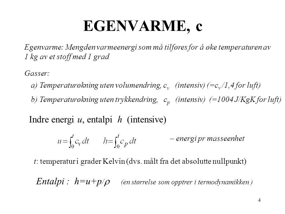 4 EGENVARME, c Egenvarme: Mengden varmeenergi som må tilføres for å øke temperaturen av 1 kg av et stoff med 1 grad Gasser: a) Temperaturøkning uten v