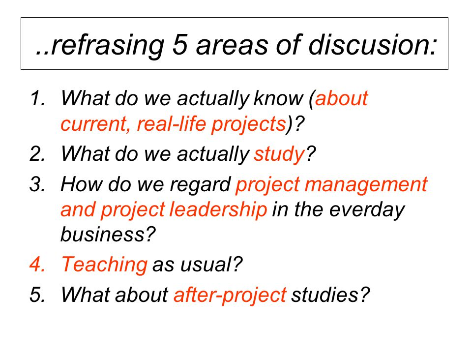 ..refrasing 5 areas of discusion: 1.What do we actually know (about current, real-life projects)? 2.What do we actually study? 3.How do we regard proj